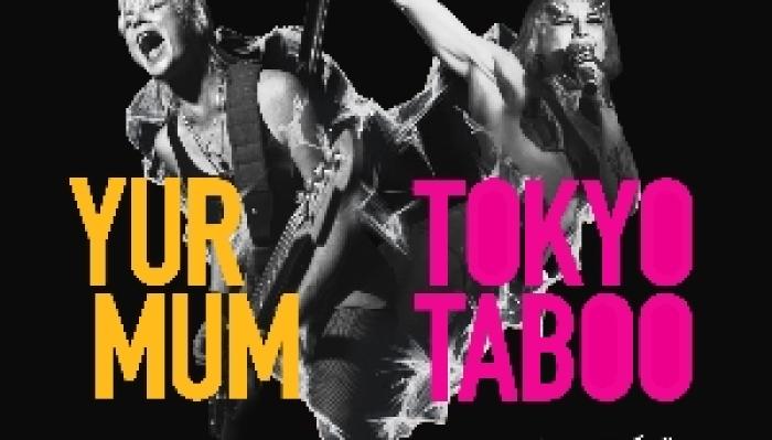 Yur Mum + Tokyo Taboo - Ltd Capacity Show